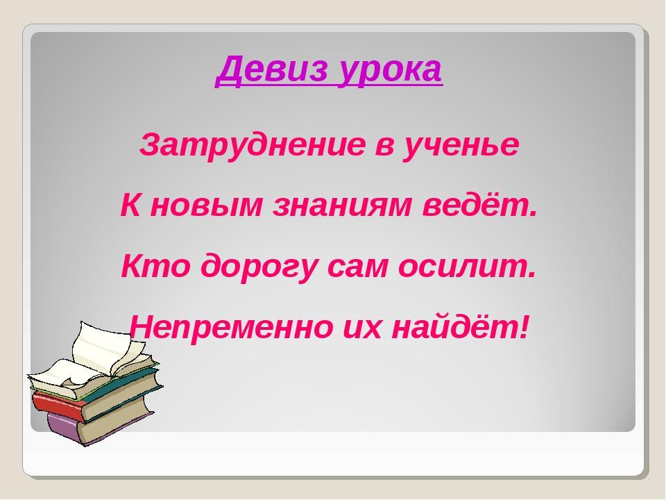 Затруднение в ученье К новым знаниям ведёт. Кто дорогу сам осилит. Непременно...