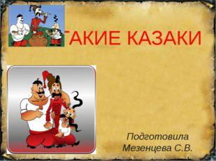 КТО ТАКИЕ КАЗАКИ Подготовила Мезенцева С.В.