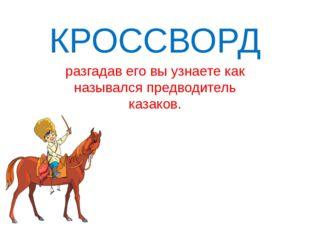 КРОССВОРД разгадав его вы узнаете как назывался предводитель казаков.