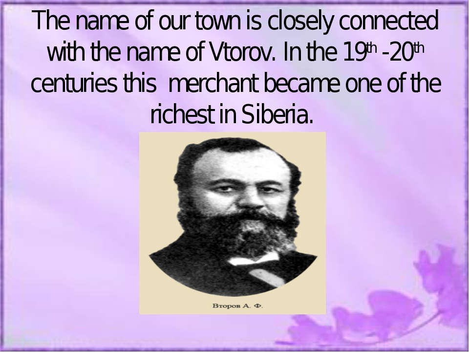 The name of our town is closely connected with the name of Vtorov. In the 19t...
