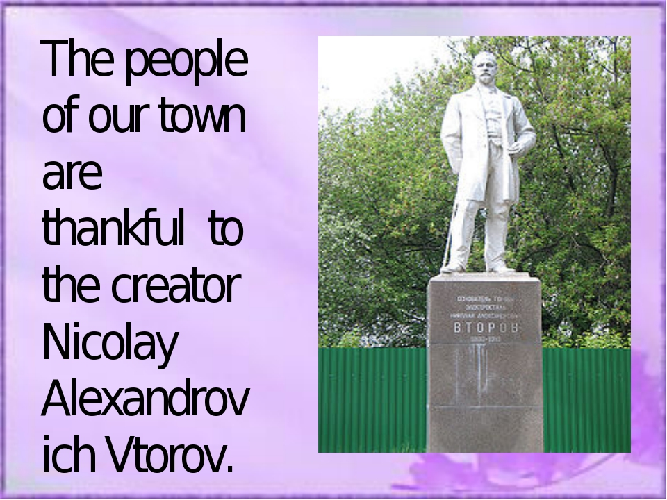 The people of our town are thankful to the creator Nicolay Alexandrovich Vtor...