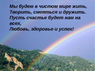 Мы будем в чистом мире жить, Творить, смеяться и дружить. Пусть счастье будет