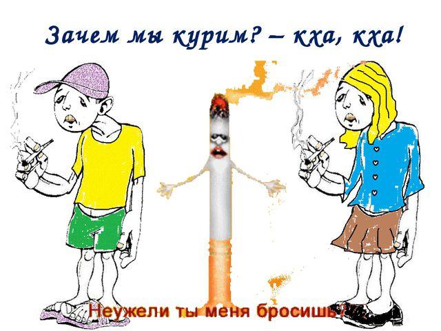 Зачем мы курим? – кха, кха!