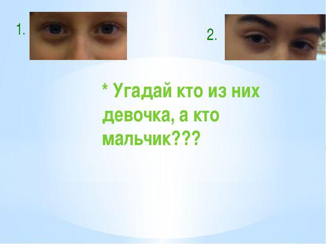 1. 2. * Угадай кто из них девочка, а кто мальчик???