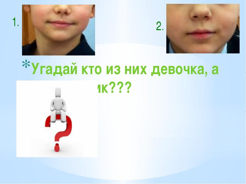Угадай кто из них девочка, а кто мальчик??? 1. 2.