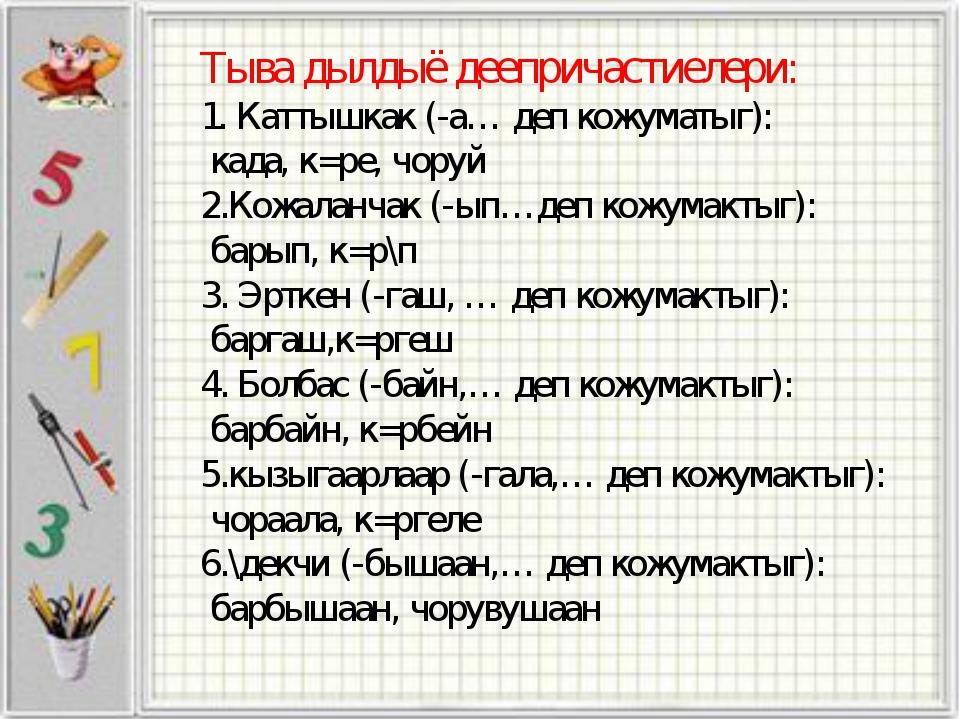 Тыва дылдыё деепричастиелери: Каттышкак (-а… деп кожуматыг): када, к=ре, чору...