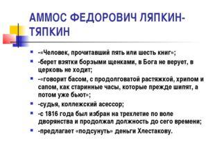 АММОС ФЕДОРОВИЧ ЛЯПКИН-ТЯПКИН -«Человек, прочитавший пять или шесть книг»; -б