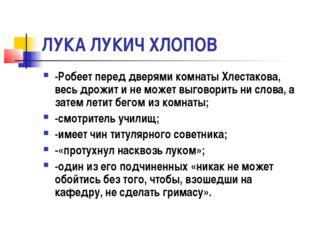 ЛУКА ЛУКИЧ ХЛОПОВ -Робеет перед дверями комнаты Хлестакова, весь дрожит и не