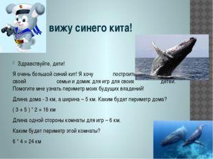 Я вижу синего кита! Здравствуйте, дети! Я очень большой синий кит! Я хочу по