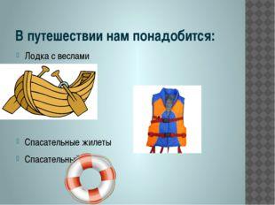 В путешествии нам понадобится: Лодка с веслами Спасательные жилеты Спасательн