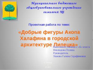 Проектная работа по теме: «Добрые фигуры Акопа Халафяна в городской архитект