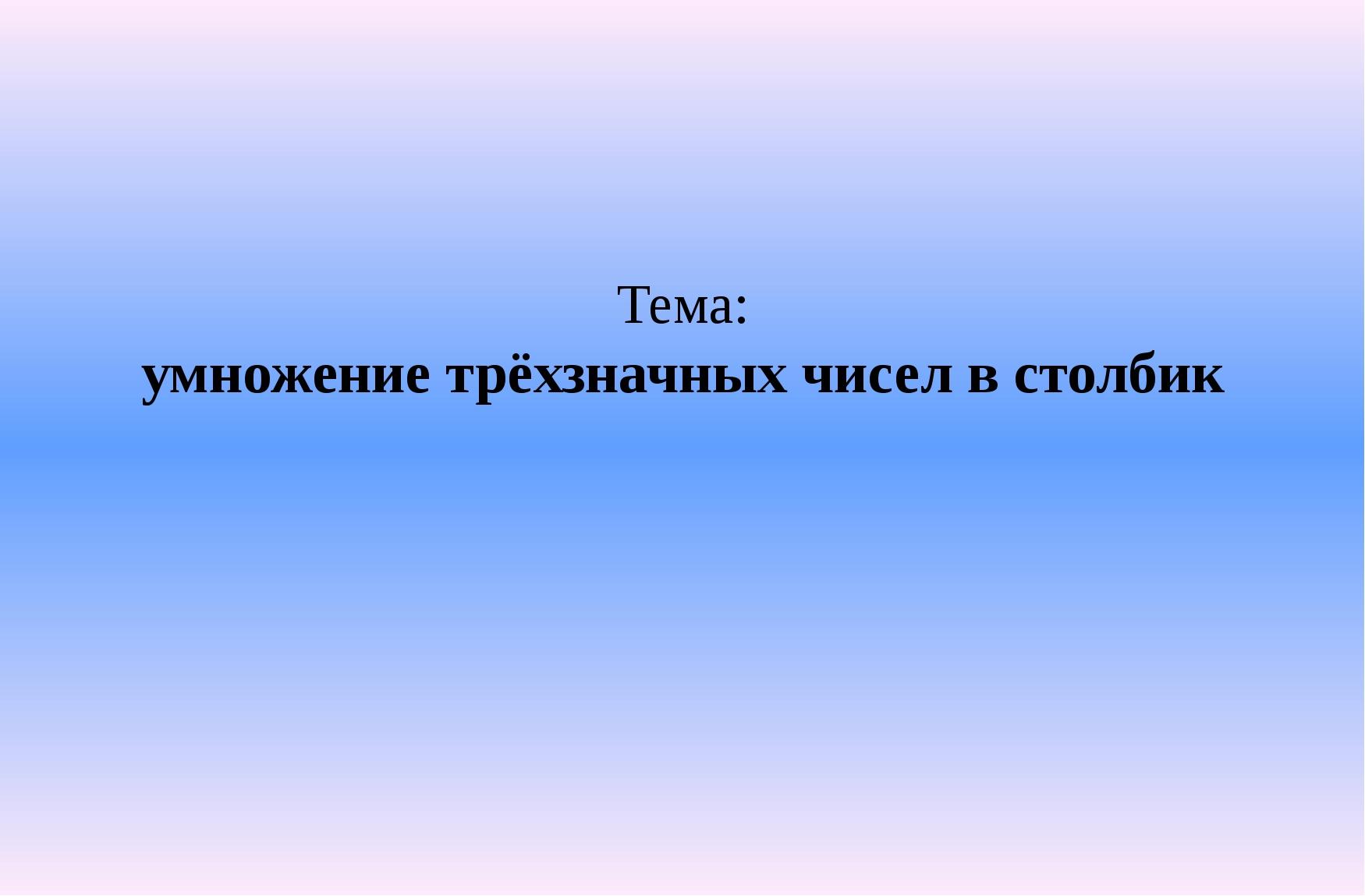 Тема: умножение трёхзначных чисел в столбик