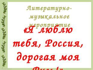 Литературно-музыкальное мероприятие «Я люблю тебя, Россия, дорогая моя Русь!»