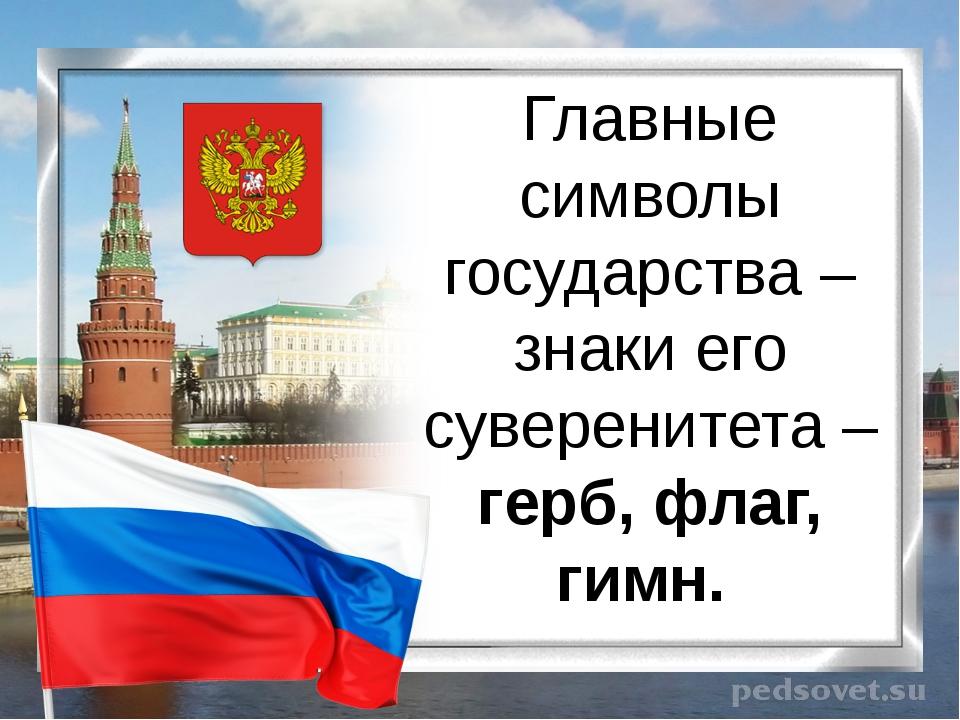 Главные символы государства – знаки его суверенитета – герб, флаг, гимн.