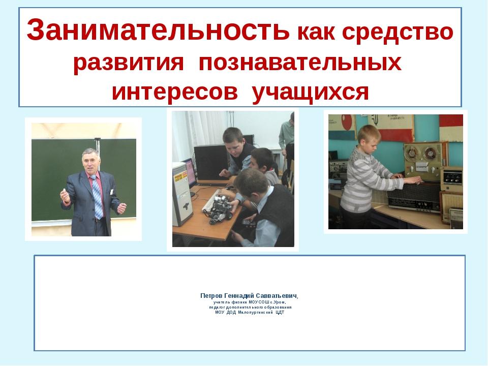 Петров Геннадий Савватьевич, учитель физики МОУ СОШ с.Уром,  педагог допол...