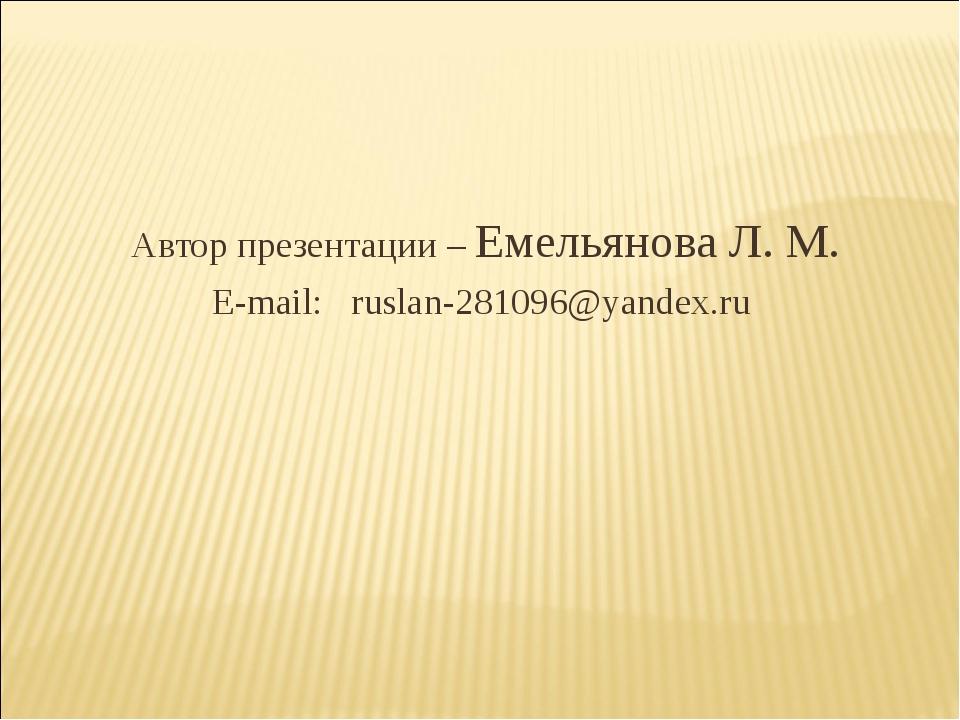 Автор презентации – Емельянова Л. М. E-mail: ruslan-281096@yandex.ru