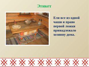 Ели все из одной чаши и право первой ложки принадлежало хозяину дома. Этикет
