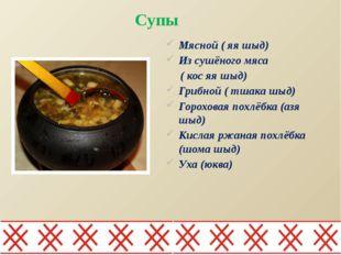 Супы Мясной ( яя шыд) Из сушёного мяса ( кос яя шыд) Грибной ( тшака шыд) Гор