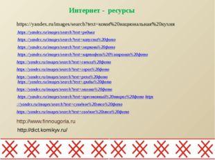 Интернет - ресурсы http://www.finnougoria.ru https://yandex.ru/images/search?