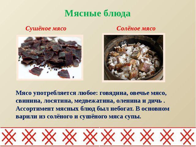 Мясные блюда Мясо употребляется любое: говядина, овечье мясо, свинина, лося...
