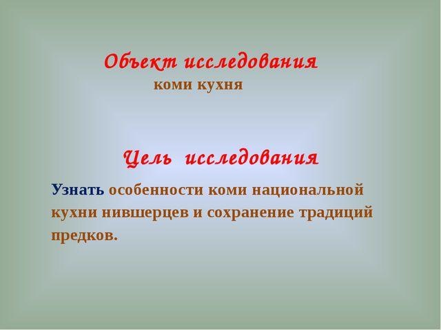 Цель исследования Узнать особенности коми национальной кухни нившерцев и сохр...