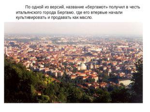 По одной из версий, название «бергамот» получил в честь итальянского города