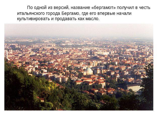 По одной из версий, название «бергамот» получил в честь итальянского города...