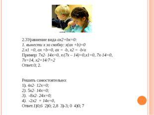 2.3Уравнение вида ax2+bx=0: 1. вынести х за скобку: х(ax +b)=0 2.х1 =0, ах +b