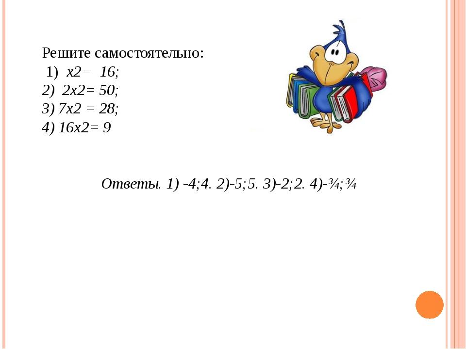 Решите самостоятельно: 1) х2= 16; 2) 2х2= 50; 3) 7х2 = 28; 4) 16х2= 9 Ответы....