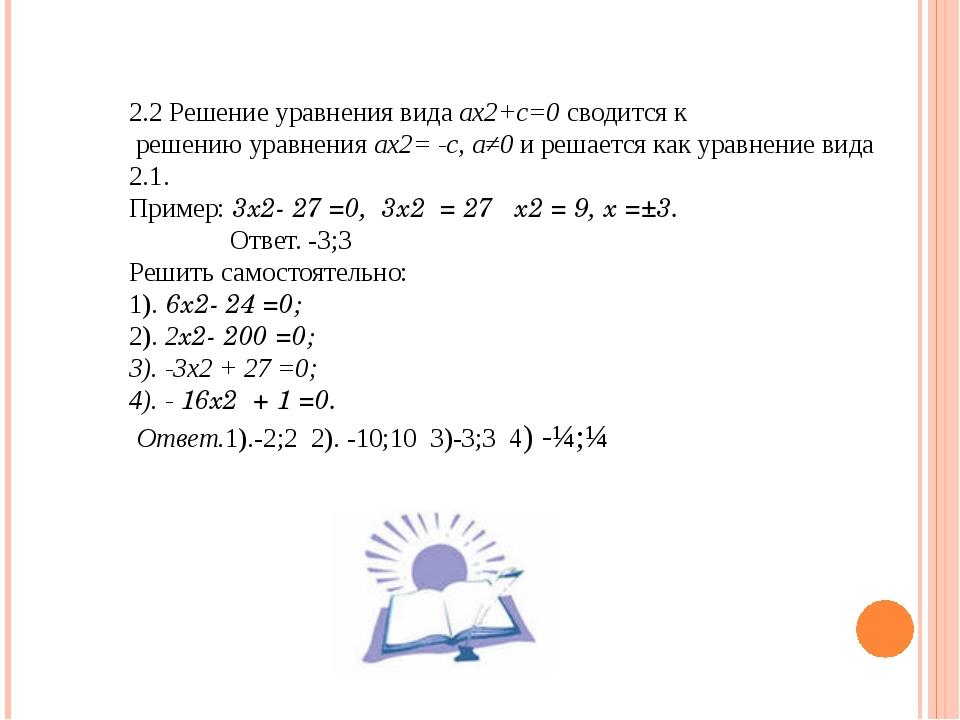 2.2 Решение уравнения вида ах2+c=0 сводится к решению уравнения ax2= -c, а≠0...