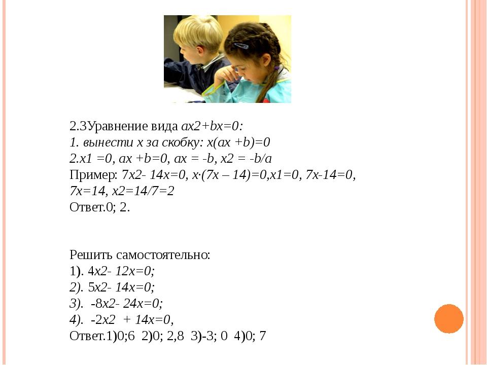 2.3Уравнение вида ax2+bx=0: 1. вынести х за скобку: х(ax +b)=0 2.х1 =0, ах +b...