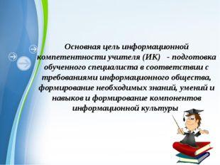 Основная цель информационной компетентности учителя (ИК) - подготовка обученн
