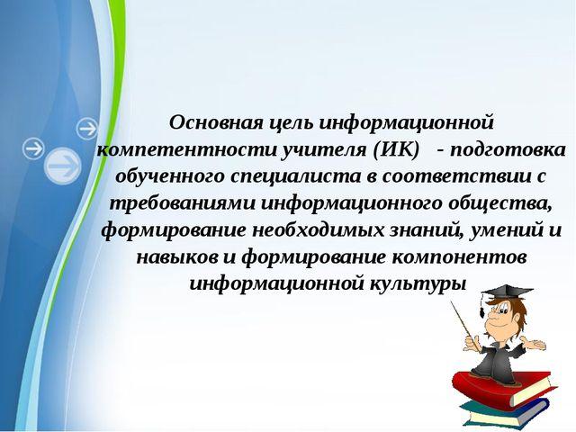 Основная цель информационной компетентности учителя (ИК) - подготовка обученн...