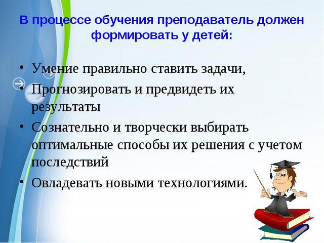 В процессе обучения преподаватель должен формировать у детей: Умение правильн...