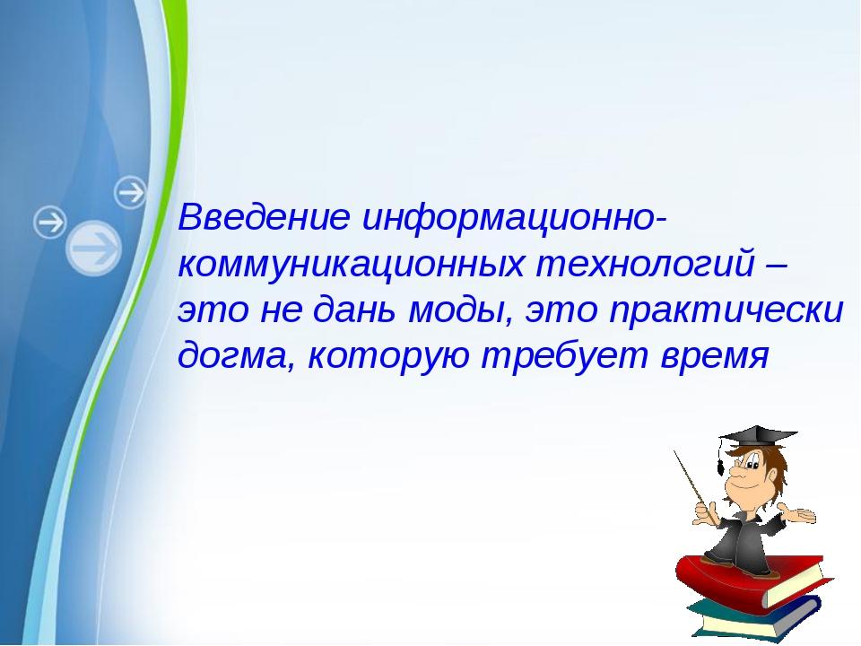 Введение информационно-коммуникационных технологий – это не дань моды, это пр...