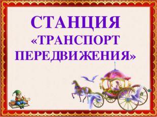 СТАНЦИЯ «ТРАНСПОРТ ПЕРЕДВИЖЕНИЯ»