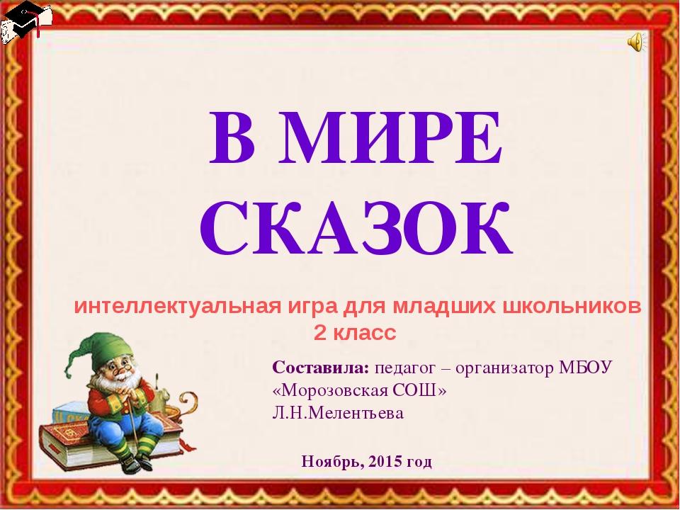 интеллектуальная игра для младших школьников 2 класс В МИРЕ СКАЗОК Составила:...