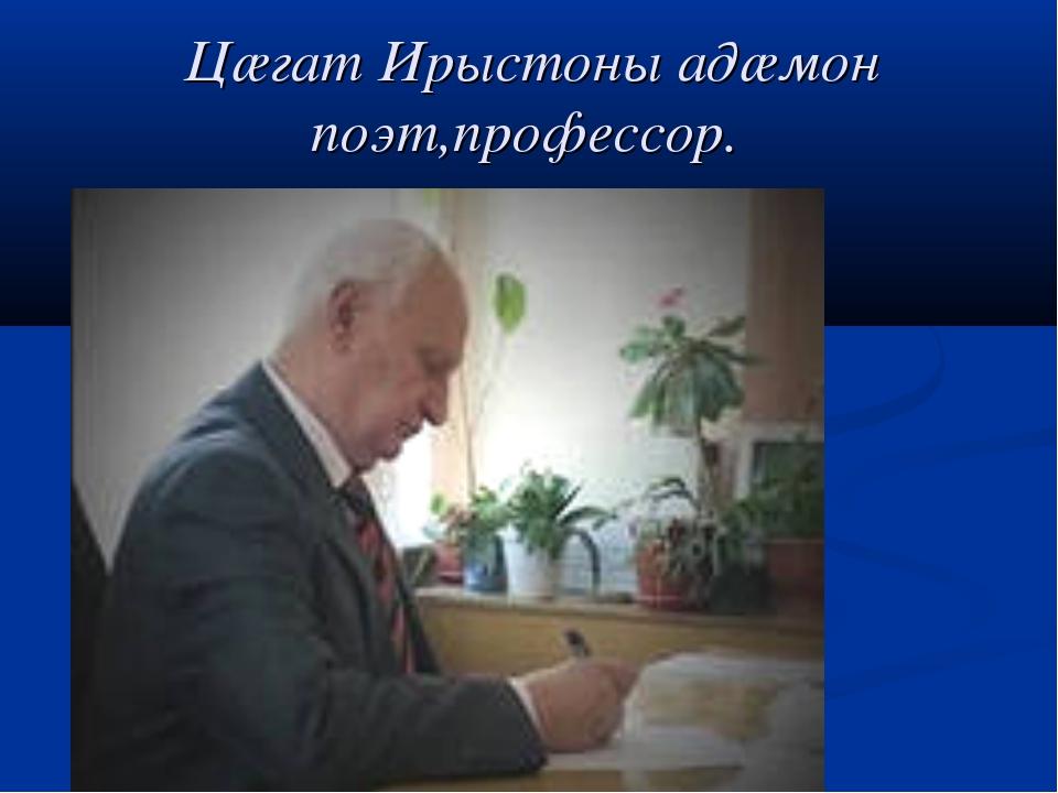 Цæгат Ирыстоны адæмон поэт,профессор.