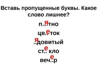 Вставь пропущенные буквы. Какое слово лишнее? п…тно цв.. ток ..довитый ст.. к
