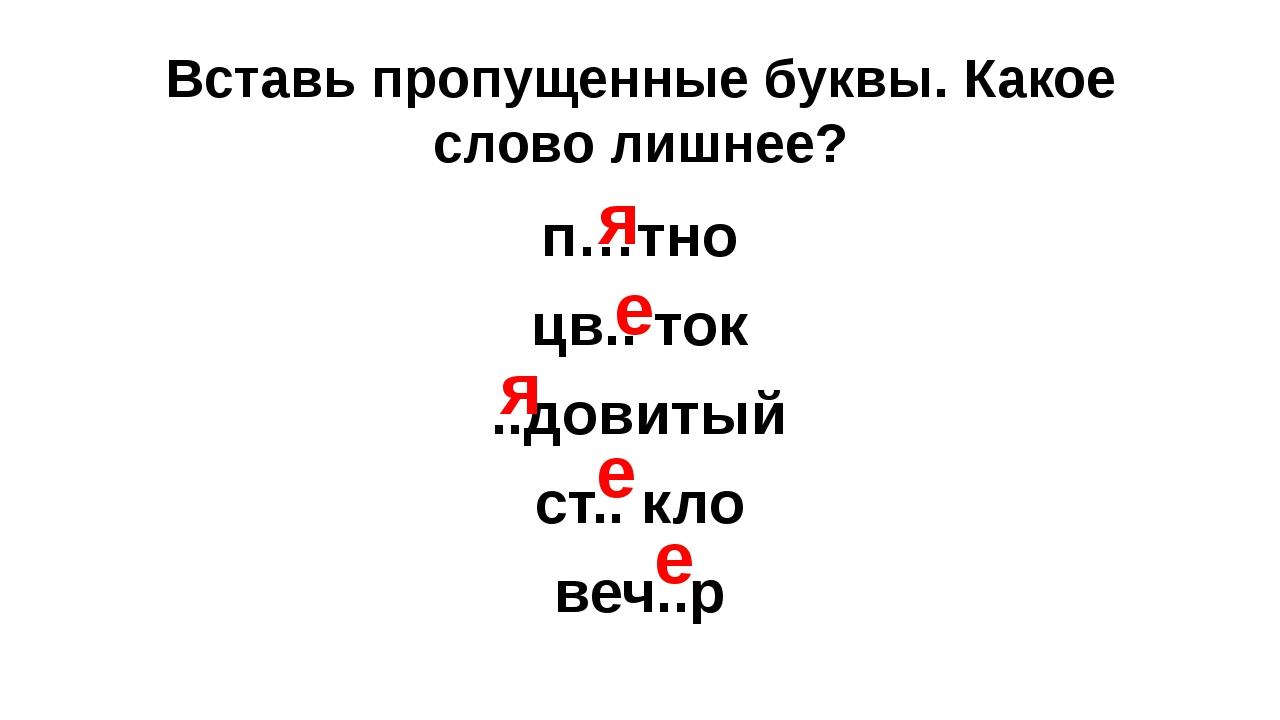 Вставь пропущенные буквы. Какое слово лишнее? п…тно цв.. ток ..довитый ст.. к...