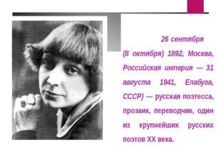 Мари́на Ива́новна Цвета́ева (26 сентября (8 октября) 1892, Москва, Российская