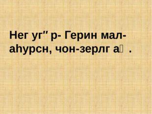 Нег угəр- Герин мал-аhурсн, чон-зерлг аң.