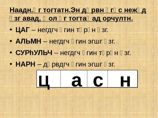 Наадн.Үг тогтатн.Эн дөрвн үгәс нежәд үзг авад, Һол үг тогтаҺад орчултн. ЦАГ...