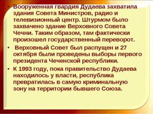 Вооруженная гвардия Дудаева захватила здания Совета Министров, радио и телеви