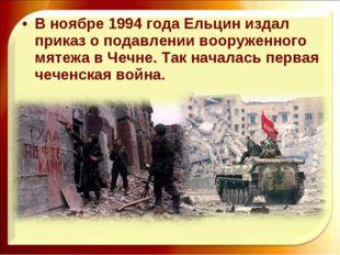 В ноябре 1994 года Ельцин издал приказ о подавлении вооруженного мятежа в Чеч