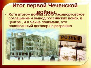 Итог первой Чеченской войны Хотя итогом войны стало Хасавюртовское соглашение