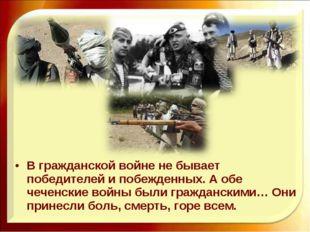 В гражданской войне не бывает победителей и побежденных. А обе чеченские войн