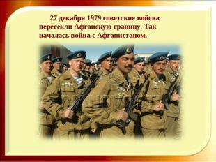 27 декабря 1979 советские войска пересекли Афганскую границу. Так началась в