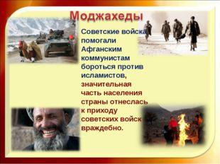 Советские войска помогали Афганским коммунистам бороться против исламистов, з