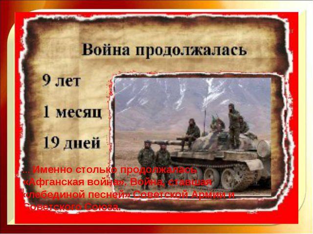… Именно столько продолжалась «Афганская война». Война, ставшая «лебединой пе...